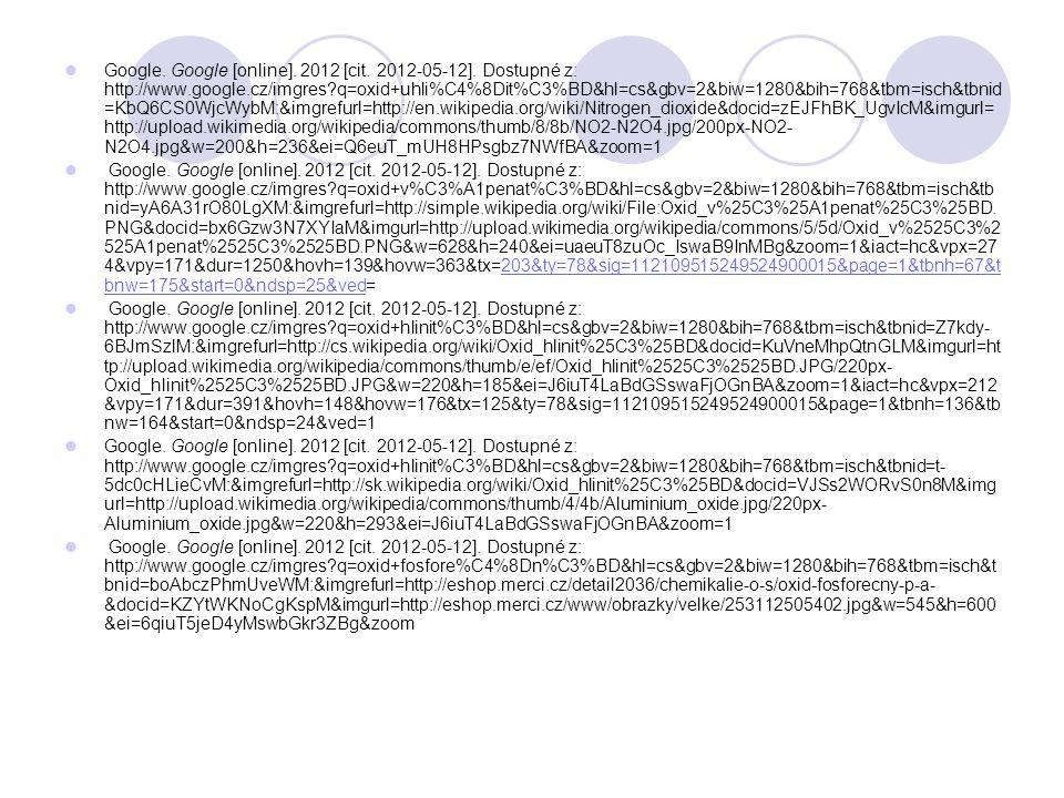 Google. Google [online]. 2012 [cit. 2012-05-12]. Dostupné z: http://www.google.cz/imgres q=oxid+uhli%C4%8Dit%C3%BD&hl=cs&gbv=2&biw=1280&bih=768&tbm=isch&tbnid=KbQ6CS0WjcWybM:&imgrefurl=http://en.wikipedia.org/wiki/Nitrogen_dioxide&docid=zEJFhBK_UgvIcM&imgurl=http://upload.wikimedia.org/wikipedia/commons/thumb/8/8b/NO2-N2O4.jpg/200px-NO2-N2O4.jpg&w=200&h=236&ei=Q6euT_mUH8HPsgbz7NWfBA&zoom=1